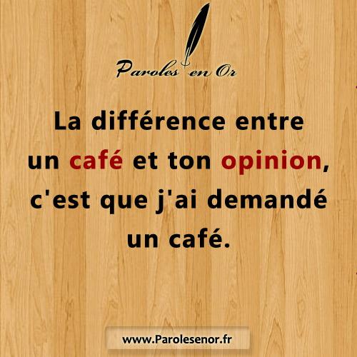 La différence entre un café et ton opinion. C'est que j'ai demandé un café.