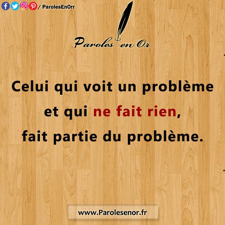 Celui qui voit un problème et qui ne fait rien fait partie du problème.