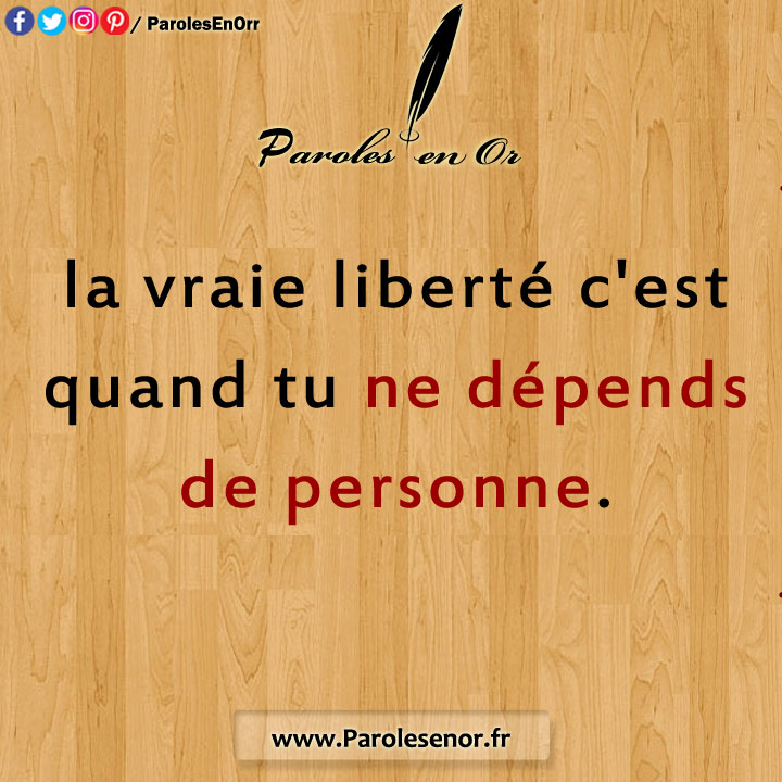 La vraie liberté c'est quand tu ne dépends de personne