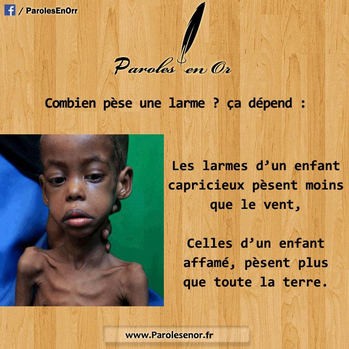 Combien pèse une larme? - Ça dépend : une larme d'enfant capricieux est plus légère que le vent, celle d'un enfant affamé est plus lourde que la terre
