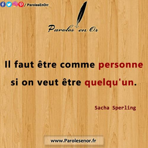 Il faut être comme personne si on veut être quelqu'un. Sacha Sperling