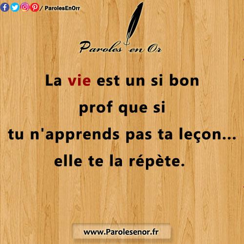 La vie est un si bon prof, que si tu n'apprends pas ta leçon... elle te la répète. Citation sur la vie