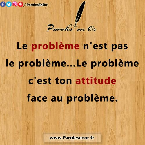 Le problème n'est pas le problème... Le problème c'est ton attitude face au problème.