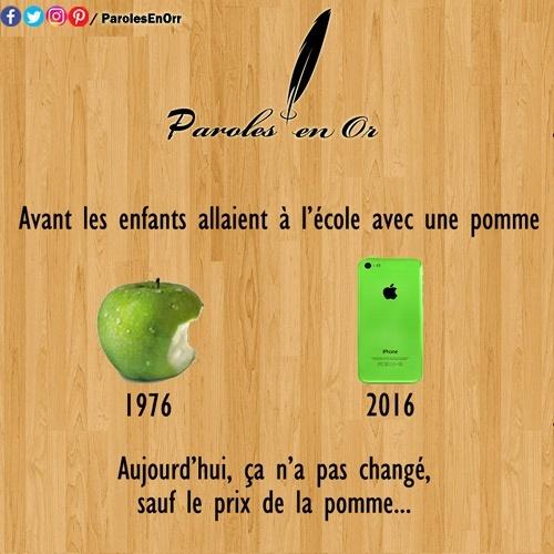 Avant les enfants allaient à l'école avec une pomme. Aujourd'hui ça n'a pas changé, sauf le prix de la pomme.