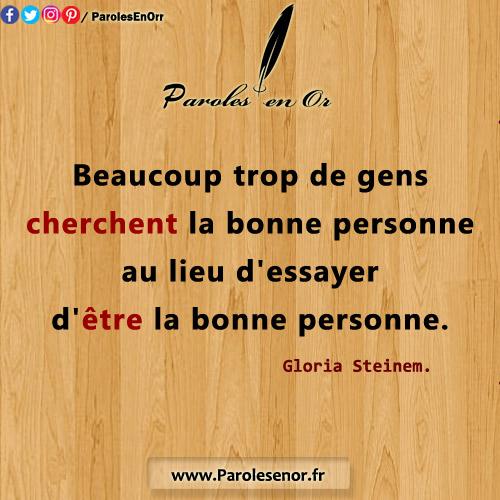 Beaucoup trop de gens cherchent la bonne personne au lieu d'essayer d'être la bonne personne Citation de Gloria Steinem.
