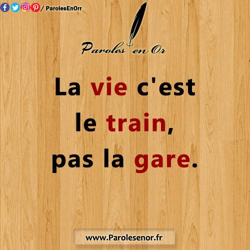 La vie c'est le train, pas la gare. Citations et proverbes.
