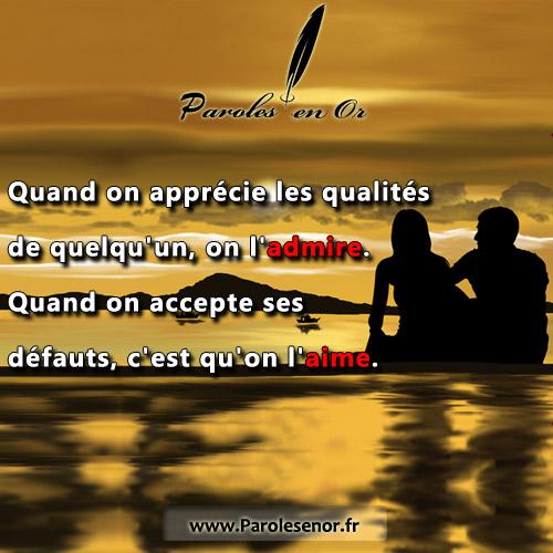 Quand on apprécie les qualités de quelqu'un, on l'admire. Quand on accepte ses défauts, c'est qu'on l'aime.