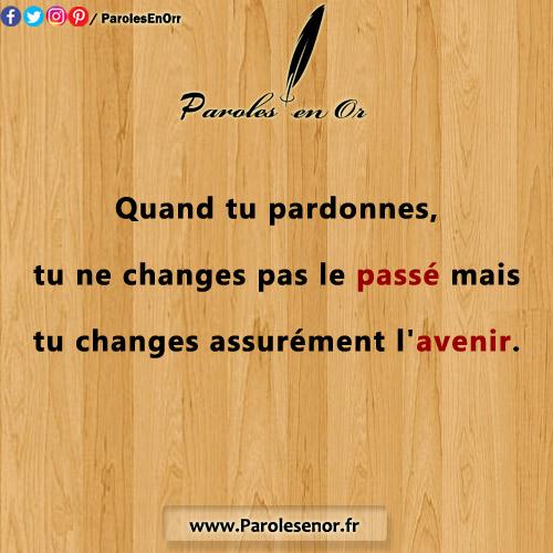 Quand tu pardonnes, tu ne changes pas le passé mais tu changes assurément l'avenir. Citation sur le pardon.