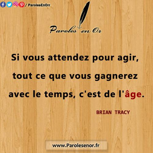Si vous attendez pour agir, tout ce que vous gagnerez, avec le temps, c'est de l'âge. Citation de BRIAN TRACY.