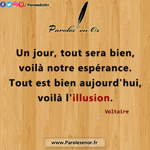 Un jour, tout sera bien, voilà notre espérance Tout est bien aujourd'hui, voilà l'illusion. Citation de Voltaire.