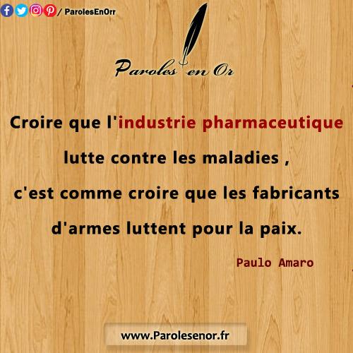 Croire que l'industrie pharmaceutique lutte contre les maladies, c'est comme croire que les fabricants d'armes luttent pour la paix.C Citation de Paulo Amaro.