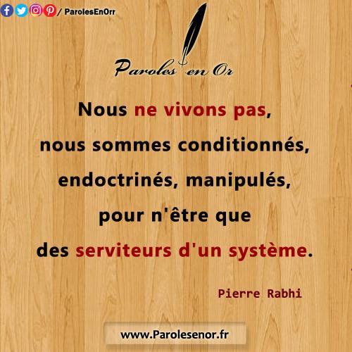 Nous ne vivons pas, nous sommes conditionnés, endoctrinés, manipulés, pour n'être que des serviteurs d'un système. Citation de Pierre Rabhi.