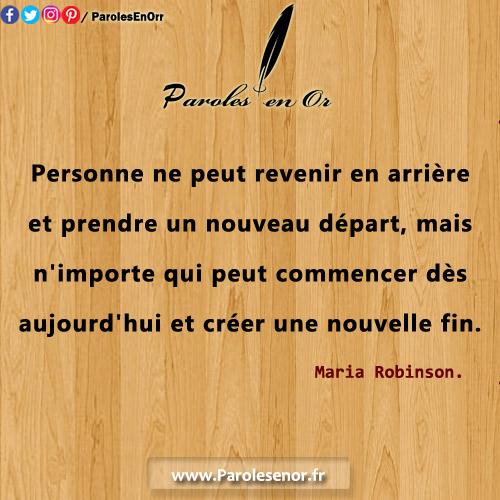 Personne ne peut revenir en arrière et prendre un nouveau départ, mais n'importe qui peut commencer dès aujourd'hui et faire une nouvelle fin. Une citation de Maria Robinson.