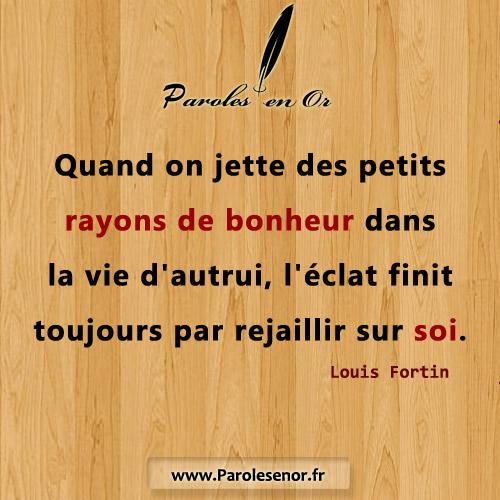Quand on jette des petits rayons de bonheur dans la vie d'autrui, l'éclat finit toujours par rejaillir sur soi. Citation de Louis Fortin.