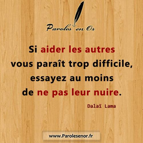 Si aider les autres vous paraît trop difficile, essayez au moins de ne pas leur nuire. Citation de Dalaï Lama