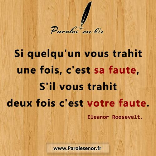 Si quelqu'un vous trahit une fois, c'est sa faute, S'il vous trahit deux fois c'est votre faute. Citation de Eleanor Roosevelt.