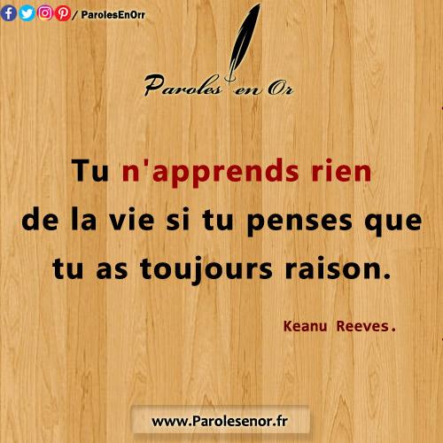 Tu n'apprends rien de la vie si tu penses que tu as toujours raison. Keanu Reeves.