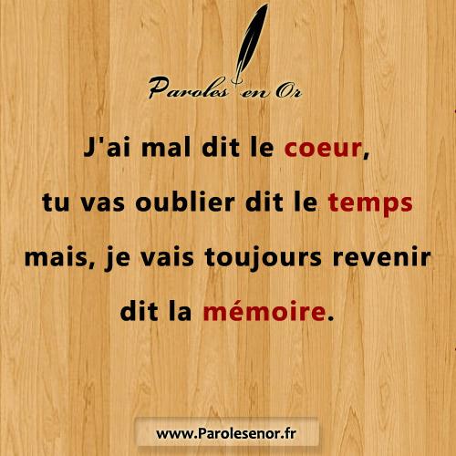 J'ai mal dit le coeur, tu vas oublier dit le temps mais. .. Je vais toujours revenir dit la mémoire.