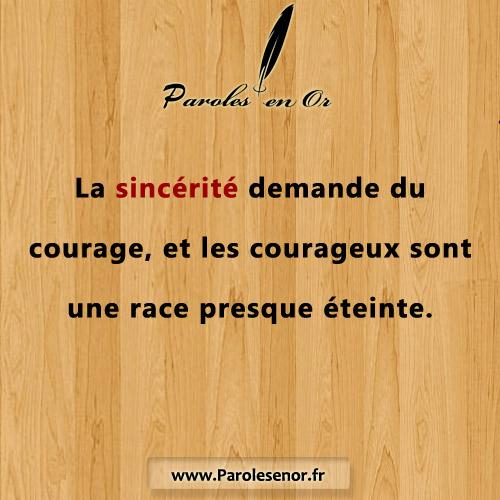 La sincérité demande du courage. Et les courageux sont une race presque éteinte