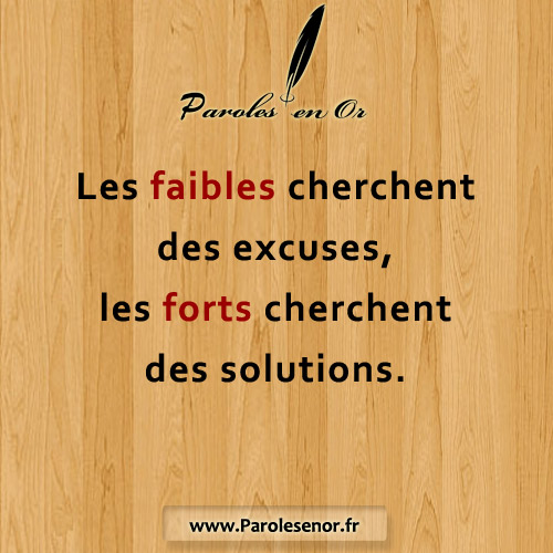 Les faibles cherchent des excuses, les forts cherchent des solutions.