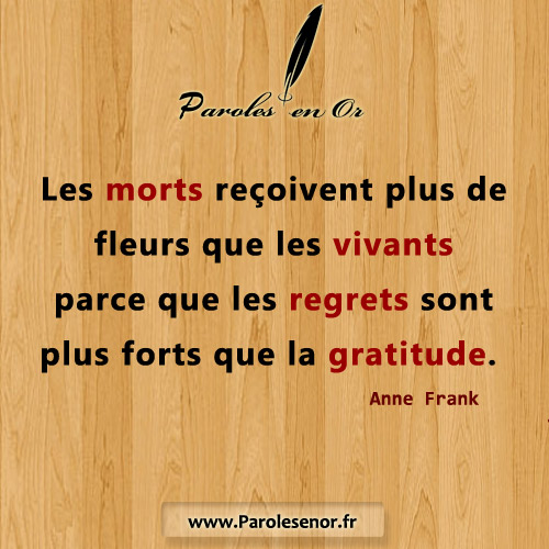 Les morts reçoivent plus de fleurs que les vivants parce que les regrets sont plus forts que la gratitude