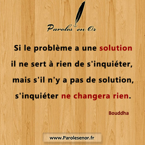 Si le problème a une solution il ne sert à rien de s'inquiéter, mais s'il n'y a pas de solution, s'inquiéter ne changera rien.
