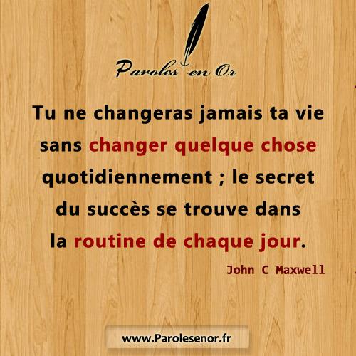 Tu ne changeras jamais ta vie sans changer quelque chose quotidiennement ; le secret du succès se trouve dans la routine de chaque jour