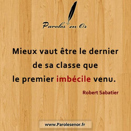 Mieux vaut être le dernier de sa classe que le premier imbécile venu. - Une citation de Robert Sabatier.