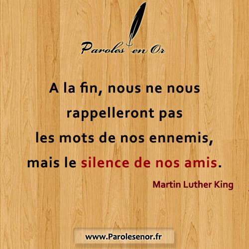 A la fin, nous ne nous rappelleront pas les mots de nos ennemis, mais le silence de nos amis