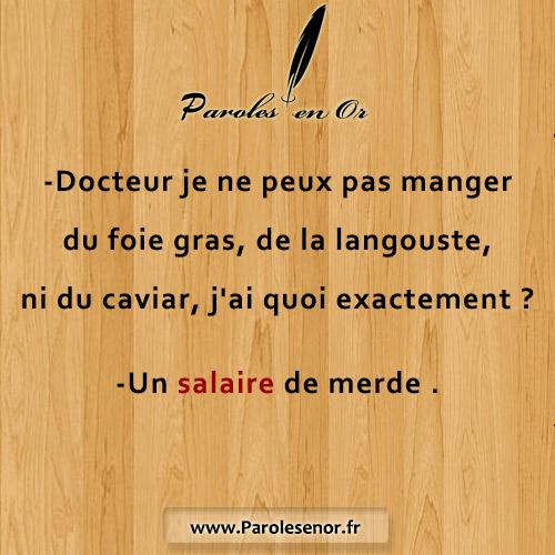 -Docteur je ne peux pas manger du foie gras, de la langouste, ni du caviar, j'ai quoi exactement ? Un salaire de merde