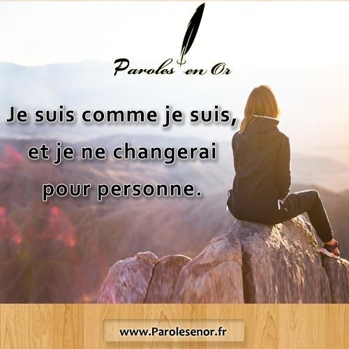 Je suis comme je suis et je ne changerai pour personne