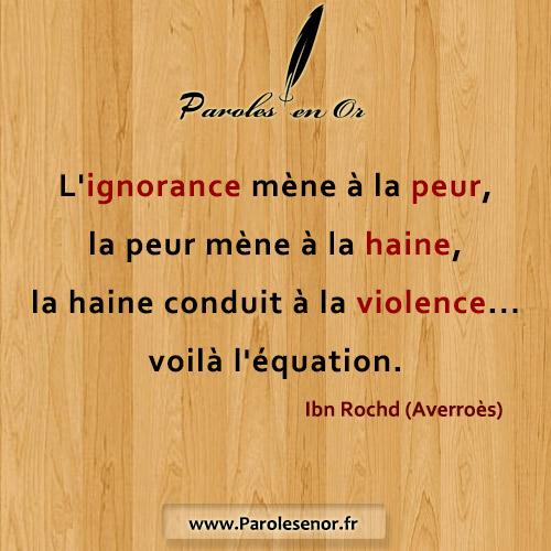 L'ignorance mène à la peur, la peur mène à la haine, la haine conduit à la violence… voilà l'équation