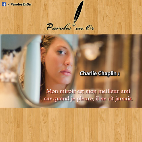 Mon miroir est mon meilleur ami, car lorsque je pleure, il ne rit jamais