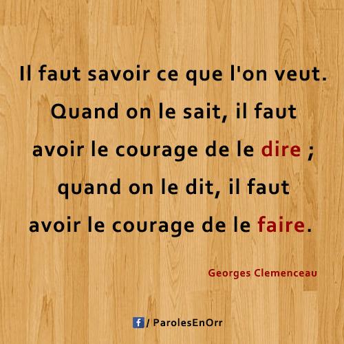 Il faut savoir ce que l'on veut. Quand on le sait, il faut avoir le courage de le dire ; quand on le dit, il faut avoir le courage de le faire. citation de Georges Clemenceau